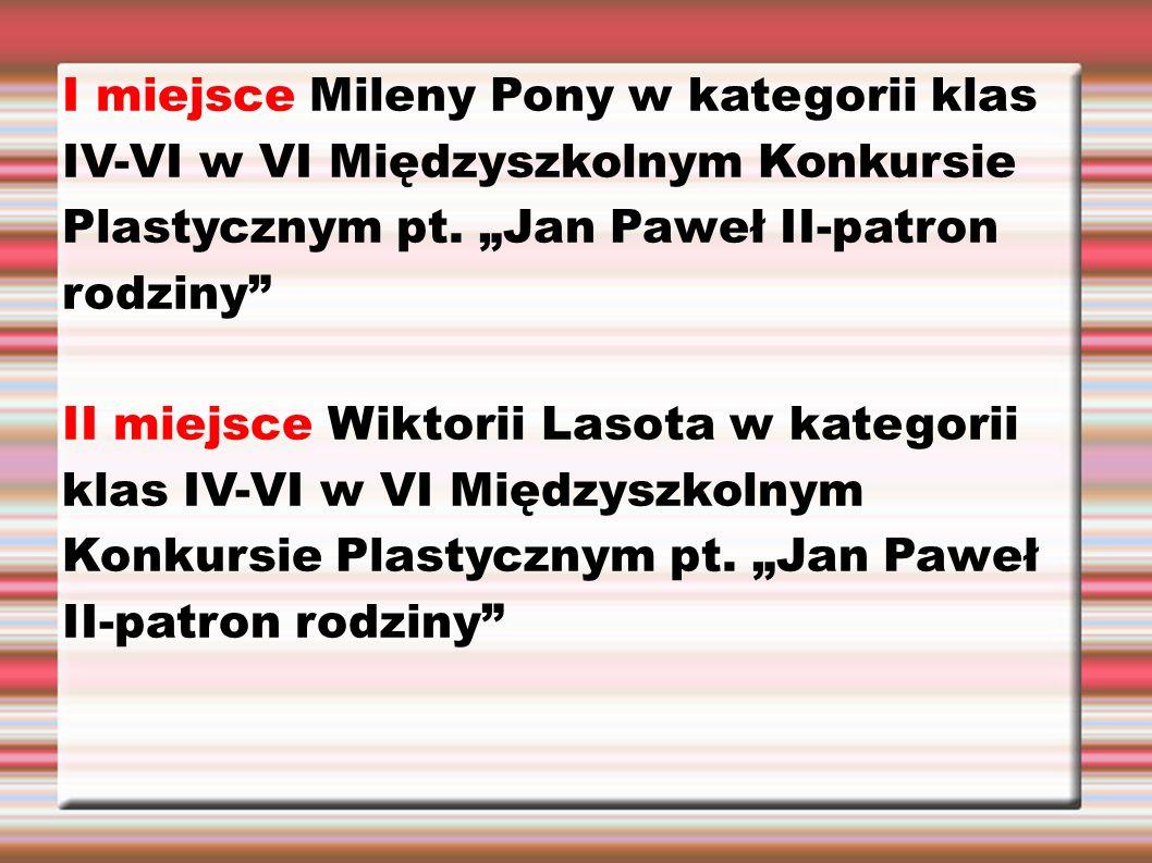 """I miejsce Mileny Pony w kategorii klas IV-VI w VI Międzyszkolnym Konkursie Plastycznym pt. """"Jan Paweł II-patron rodziny"""" II miejsce Wiktorii Lasota w"""