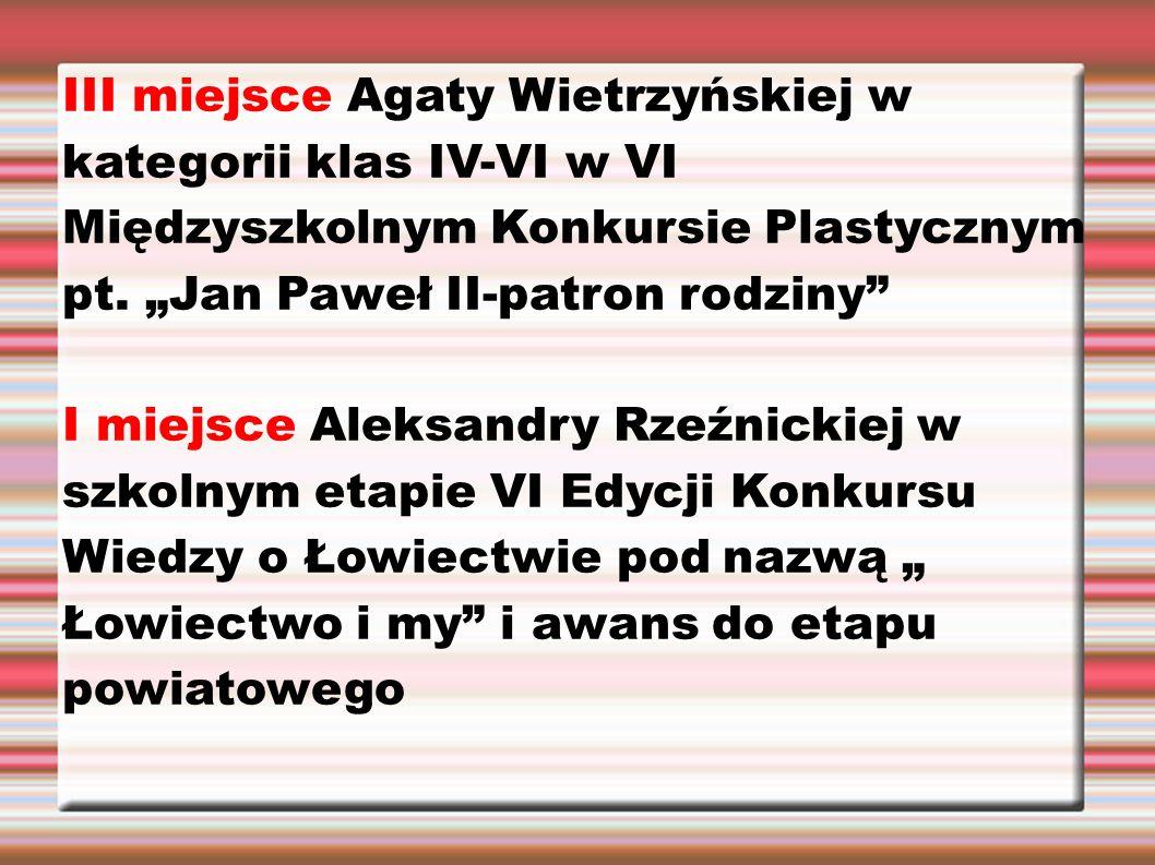 """III miejsce Agaty Wietrzyńskiej w kategorii klas IV-VI w VI Międzyszkolnym Konkursie Plastycznym pt. """"Jan Paweł II-patron rodziny"""" I miejsce Aleksandr"""