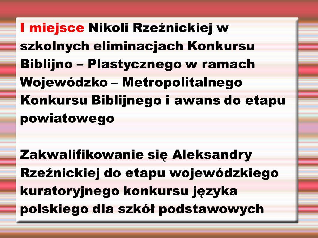 I miejsce Nikoli Rzeźnickiej w szkolnych eliminacjach Konkursu Biblijno – Plastycznego w ramach Wojewódzko – Metropolitalnego Konkursu Biblijnego i aw