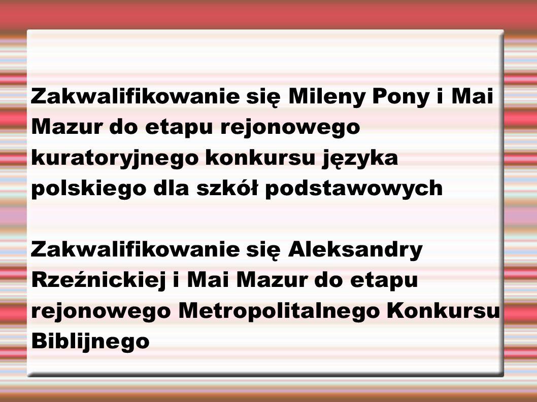 Zakwalifikowanie się Mileny Pony i Mai Mazur do etapu rejonowego kuratoryjnego konkursu języka polskiego dla szkół podstawowych Zakwalifikowanie się Aleksandry Rzeźnickiej i Mai Mazur do etapu rejonowego Metropolitalnego Konkursu Biblijnego