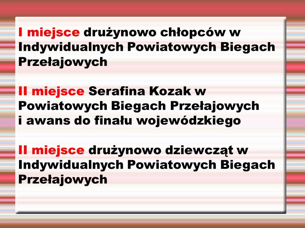 I miejsce drużynowo chłopców w Indywidualnych Powiatowych Biegach Przełajowych II miejsce Serafina Kozak w Powiatowych Biegach Przełajowych i awans do