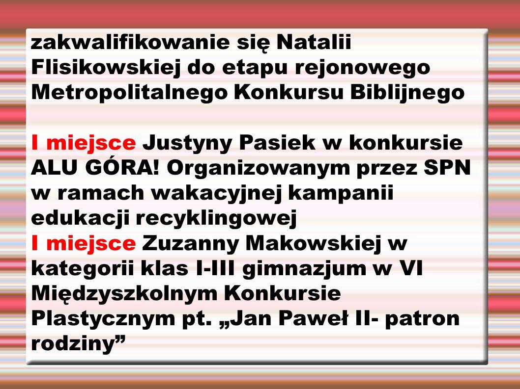zakwalifikowanie się Natalii Flisikowskiej do etapu rejonowego Metropolitalnego Konkursu Biblijnego I miejsce Justyny Pasiek w konkursie ALU GÓRA.