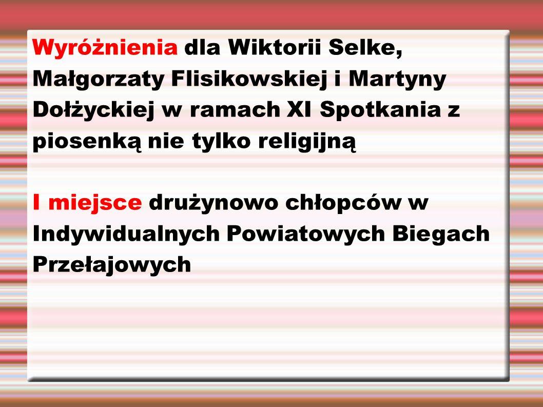 Wyróżnienia dla Wiktorii Selke, Małgorzaty Flisikowskiej i Martyny Dołżyckiej w ramach XI Spotkania z piosenką nie tylko religijną I miejsce drużynowo chłopców w Indywidualnych Powiatowych Biegach Przełajowych