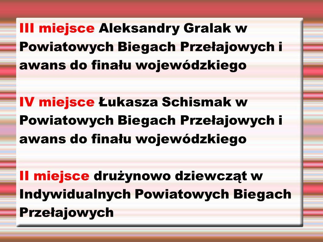 III miejsce Aleksandry Gralak w Powiatowych Biegach Przełajowych i awans do finału wojewódzkiego IV miejsce Łukasza Schismak w Powiatowych Biegach Przełajowych i awans do finału wojewódzkiego II miejsce drużynowo dziewcząt w Indywidualnych Powiatowych Biegach Przełajowych
