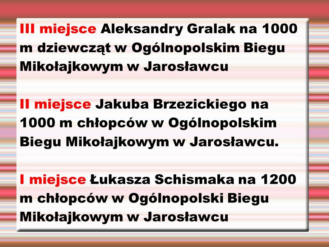 III miejsce Aleksandry Gralak na 1000 m dziewcząt w Ogólnopolskim Biegu Mikołajkowym w Jarosławcu II miejsce Jakuba Brzezickiego na 1000 m chłopców w Ogólnopolskim Biegu Mikołajkowym w Jarosławcu.