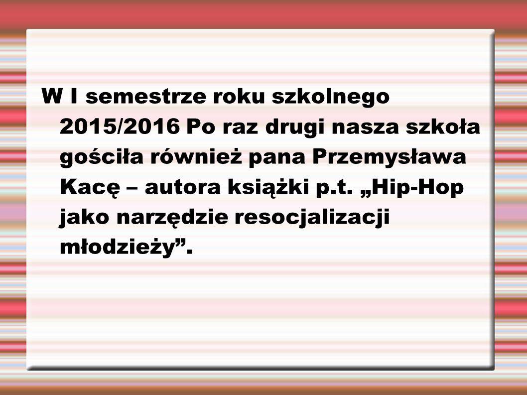 """W I semestrze roku szkolnego 2015/2016 Po raz drugi nasza szkoła gościła również pana Przemysława Kacę – autora książki p.t. """"Hip-Hop jako narzędzie r"""