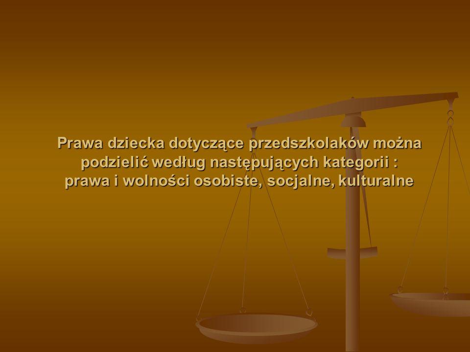 PRAWA DZIECKA Prawa i wolności osobiste to : - prawo do życia i rozwoju, - prawo do tożsamości i identyczności (nazwisko, imię, obywatelstwo, wiedza o własnym pochodzeniu), - prawo do swobody myśli, - prawo do wyrażania własnych poglądów - prawo do wychowywania w rodzinie i kontaktów z rodzicami w przypadku rozłączenia z nimi, - prawo do wolności od przemocy fizycznej lub psychicznej, wyzysku, nadużyć seksualnych i wszelkiego okrucieństwa, - prawo do życia i rozwoju, - prawo do tożsamości i identyczności (nazwisko, imię, obywatelstwo, wiedza o własnym pochodzeniu), - prawo do swobody myśli, - prawo do wyrażania własnych poglądów - prawo do wychowywania w rodzinie i kontaktów z rodzicami w przypadku rozłączenia z nimi, - prawo do wolności od przemocy fizycznej lub psychicznej, wyzysku, nadużyć seksualnych i wszelkiego okrucieństwa, Prawa socjalne to : - prawo do odpowiedniego standardu życia, - prawo do ochrony zdrowia, - prawo do zabezpieczenia socjalnego, - prawo do wypoczynku i czasu wolnego.