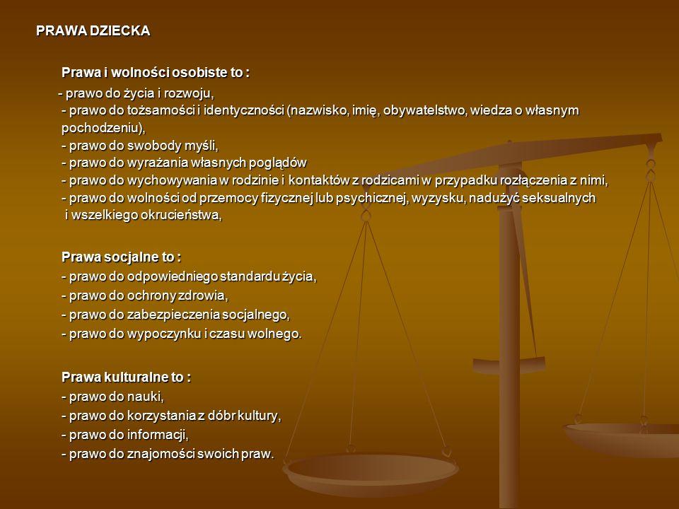 PRAWA DZIECKA Prawa i wolności osobiste to : - prawo do życia i rozwoju, - prawo do tożsamości i identyczności (nazwisko, imię, obywatelstwo, wiedza o