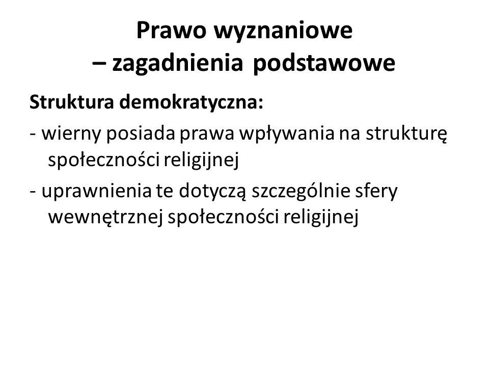 Prawo wyznaniowe – zagadnienia podstawowe Struktura demokratyczna: - wierny posiada prawa wpływania na strukturę społeczności religijnej - uprawnienia te dotyczą szczególnie sfery wewnętrznej społeczności religijnej