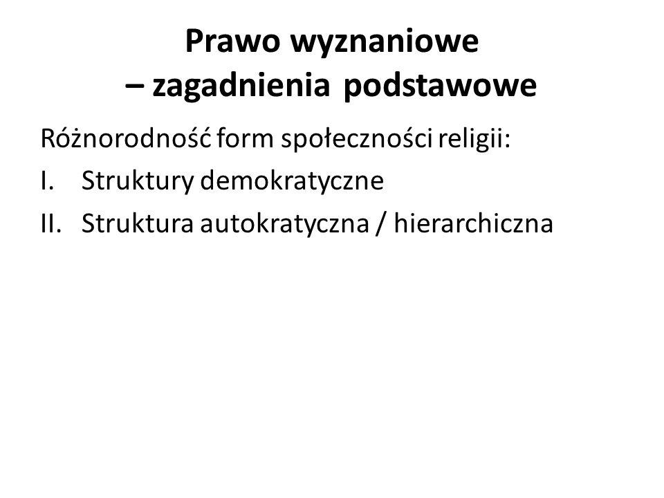 Prawo wyznaniowe – zagadnienia podstawowe Różnorodność form społeczności religii: I.Struktury demokratyczne II.Struktura autokratyczna / hierarchiczna