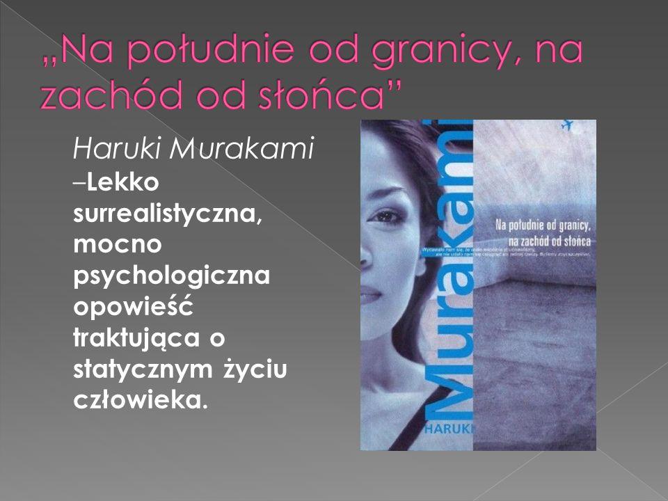 Haruki Murakami – Lekko surrealistyczna, mocno psychologiczna opowieść traktująca o statycznym życiu człowieka.