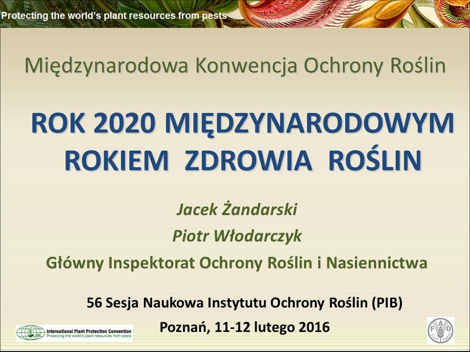 Międzynarodowa Konwencja Ochrony Roślin Jacek Żandarski Piotr Włodarczyk Główny Inspektorat Ochrony Roślin i Nasiennictwa ROK 2020 MIĘDZYNARODOWYM ROKIEM ZDROWIA ROŚLIN 56 Sesja Naukowa Instytutu Ochrony Roślin (PIB) Poznań, 11-12 lutego 2016