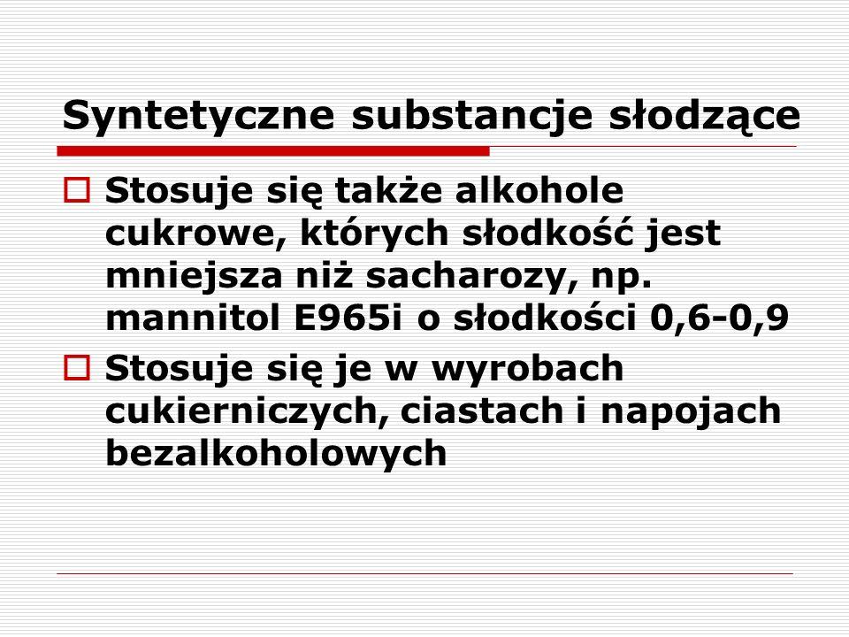 Syntetyczne substancje słodzące  Stosuje się także alkohole cukrowe, których słodkość jest mniejsza niż sacharozy, np. mannitol E965i o słodkości 0,6