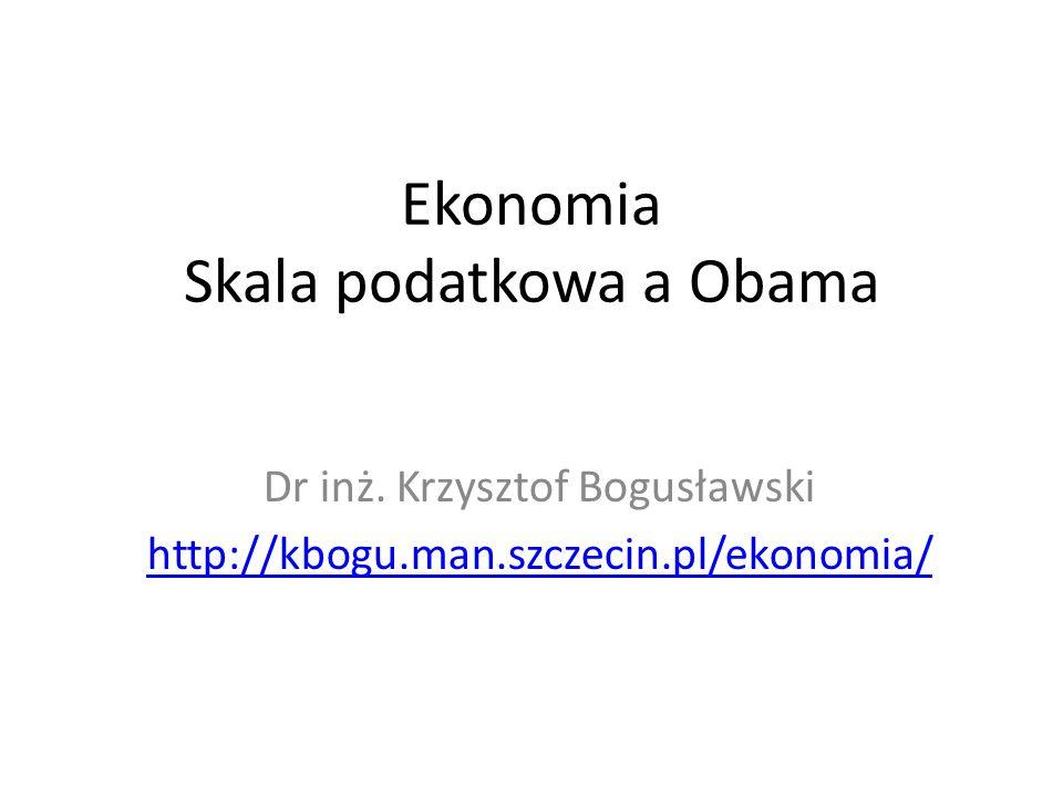 Ekonomia Skala podatkowa a Obama Dr inż. Krzysztof Bogusławski http://kbogu.man.szczecin.pl/ekonomia/
