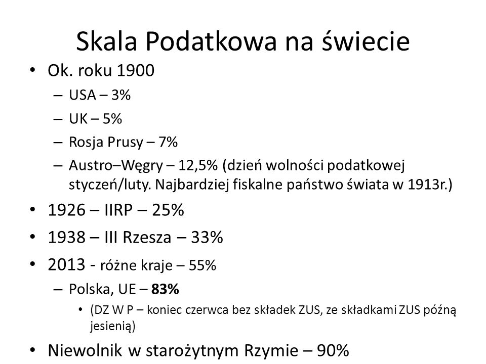 Skala Podatkowa na świecie Ok. roku 1900 – USA – 3% – UK – 5% – Rosja Prusy – 7% – Austro–Węgry – 12,5% (dzień wolności podatkowej styczeń/luty. Najba