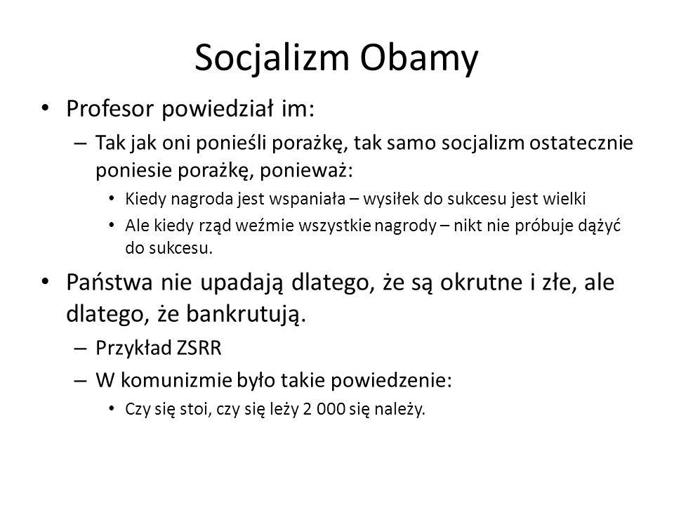 Socjalizm Obamy Profesor powiedział im: – Tak jak oni ponieśli porażkę, tak samo socjalizm ostatecznie poniesie porażkę, ponieważ: Kiedy nagroda jest wspaniała – wysiłek do sukcesu jest wielki Ale kiedy rząd weźmie wszystkie nagrody – nikt nie próbuje dążyć do sukcesu.