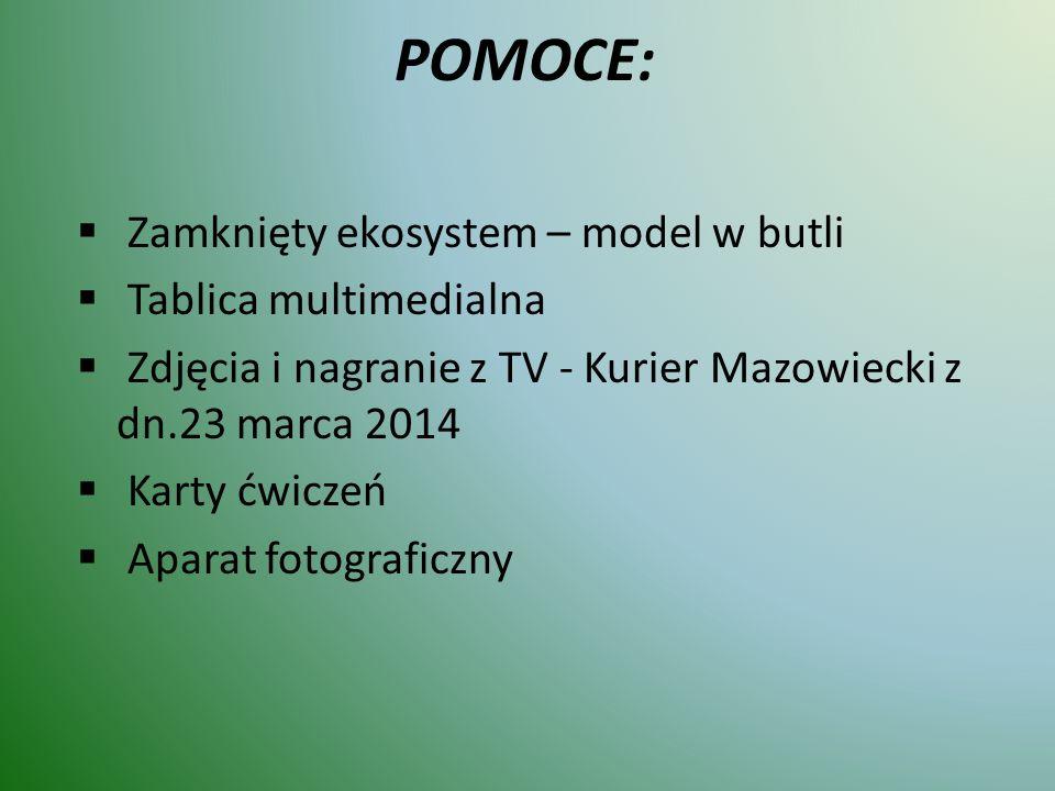 POMOCE:  Zamknięty ekosystem – model w butli  Tablica multimedialna  Zdjęcia i nagranie z TV - Kurier Mazowiecki z dn.23 marca 2014  Karty ćwiczeń  Aparat fotograficzny