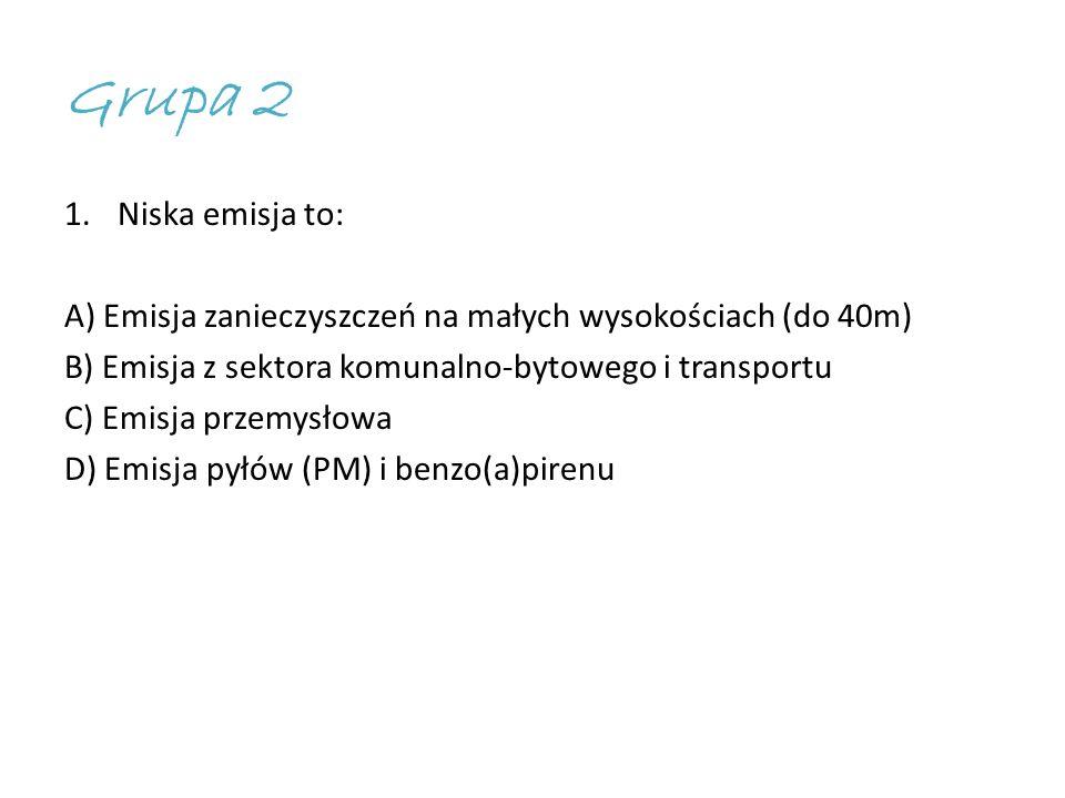 Grupa 2 1.Niska emisja to: A) Emisja zanieczyszczeń na małych wysokościach (do 40m) B) Emisja z sektora komunalno-bytowego i transportu C) Emisja przemysłowa D) Emisja pyłów (PM) i benzo(a)pirenu