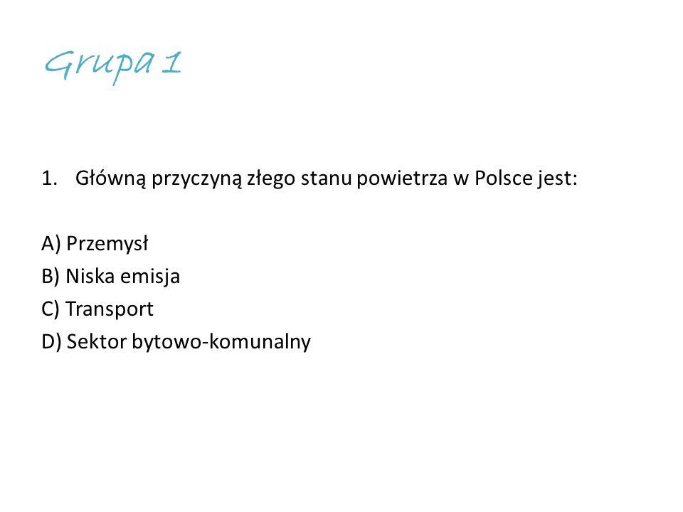 Grupa 1 1.Główną przyczyną złego stanu powietrza w Polsce jest: A) Przemysł B) Niska emisja C) Transport D) Sektor bytowo-komunalny