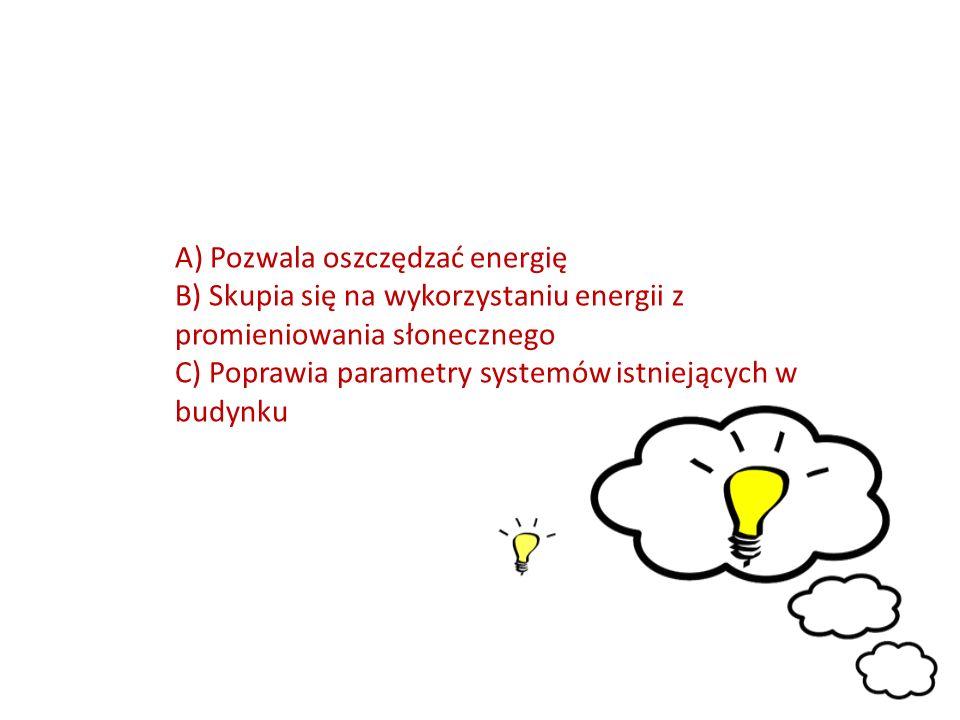 A) Pozwala oszczędzać energię B) Skupia się na wykorzystaniu energii z promieniowania słonecznego C) Poprawia parametry systemów istniejących w budynku