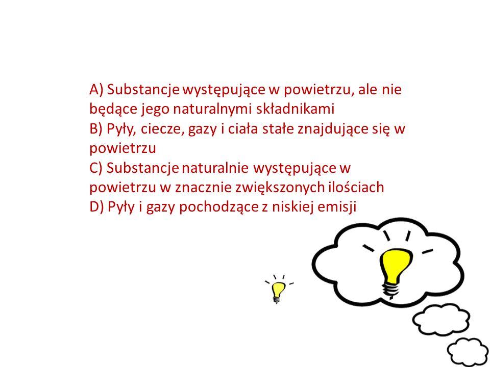 A) Substancje występujące w powietrzu, ale nie będące jego naturalnymi składnikami B) Pyły, ciecze, gazy i ciała stałe znajdujące się w powietrzu C) Substancje naturalnie występujące w powietrzu w znacznie zwiększonych ilościach D) Pyły i gazy pochodzące z niskiej emisji