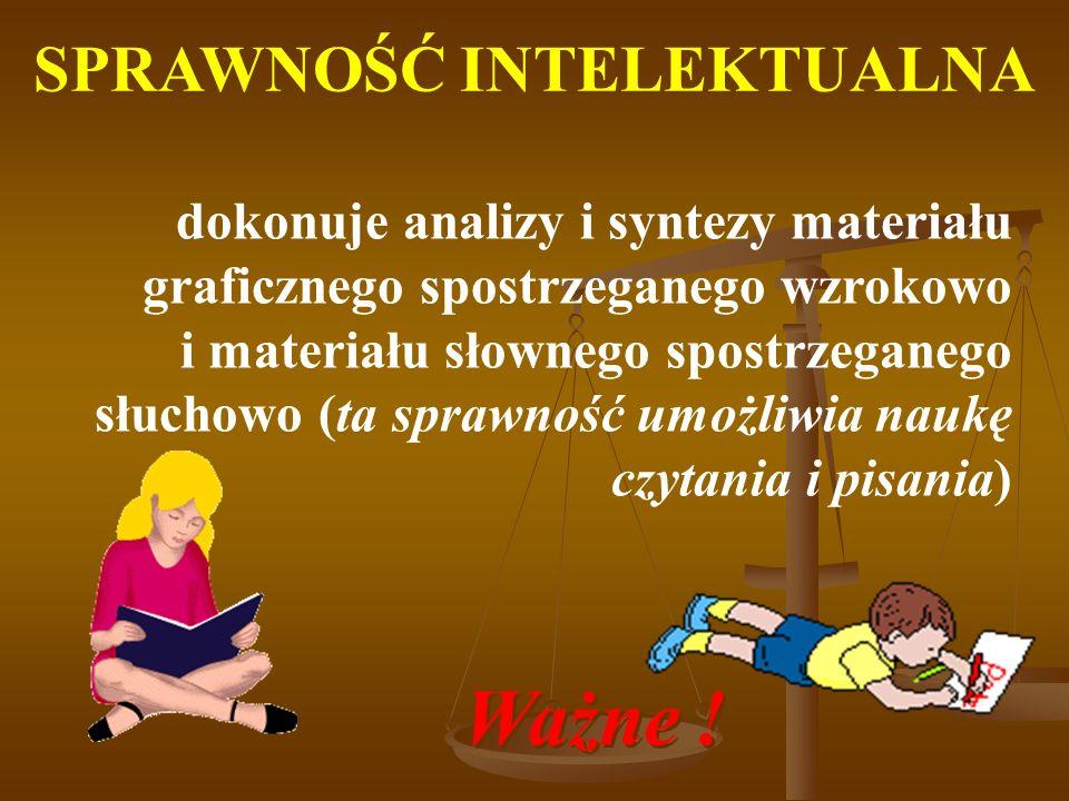 SPRAWNOŚĆ INTELEKTUALNA dokonuje analizy i syntezy materiału graficznego spostrzeganego wzrokowo i materiału słownego spostrzeganego słuchowo (ta sprawność umożliwia naukę czytania i pisania) Ważne .