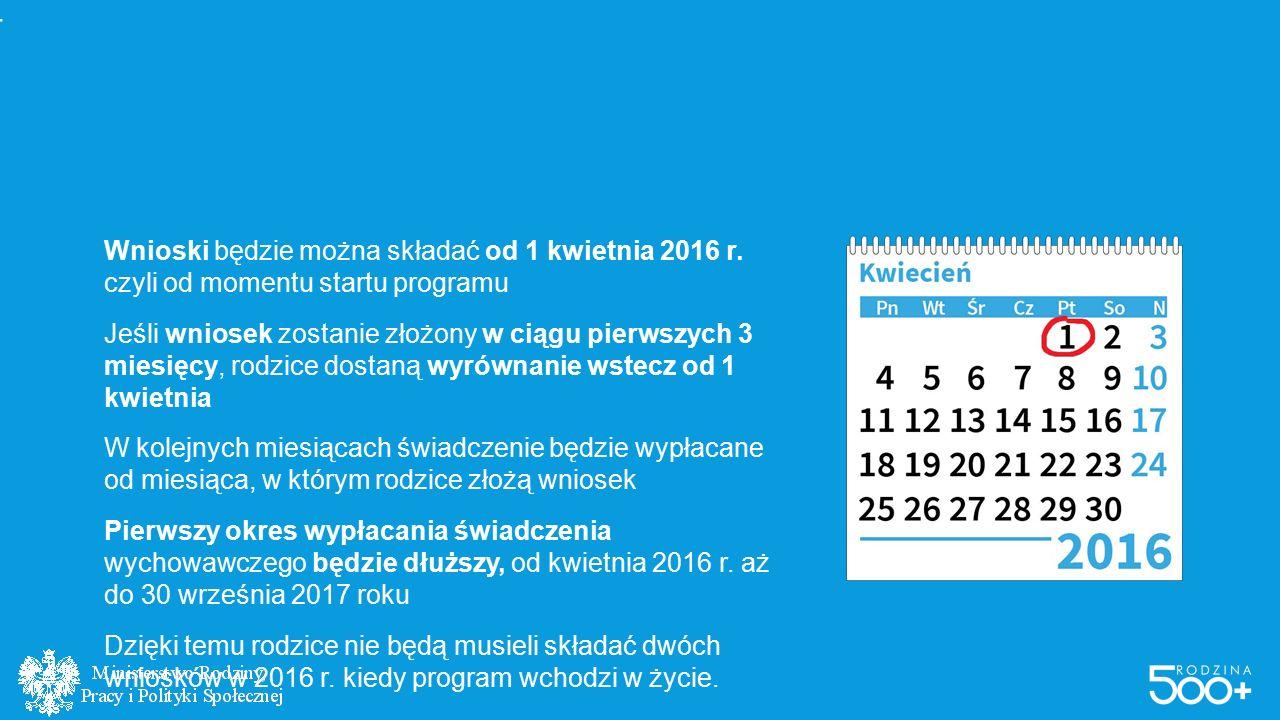 #RODZINA500PLUS W SKRÓCIE Wnioski będzie można składać od 1 kwietnia 2016 r. czyli od momentu startu programu Jeśli wniosek zostanie złożony w ciągu p