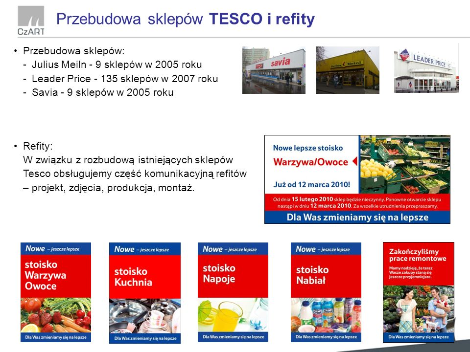 Przebudowa sklepów TESCO i refity Przebudowa sklepów: -Julius Meiln - 9 sklepów w 2005 roku -Leader Price - 135 sklepów w 2007 roku -Savia - 9 sklepów w 2005 roku Refity: W związku z rozbudową istniejących sklepów Tesco obsługujemy część komunikacyjną refitów – projekt, zdjęcia, produkcja, montaż.