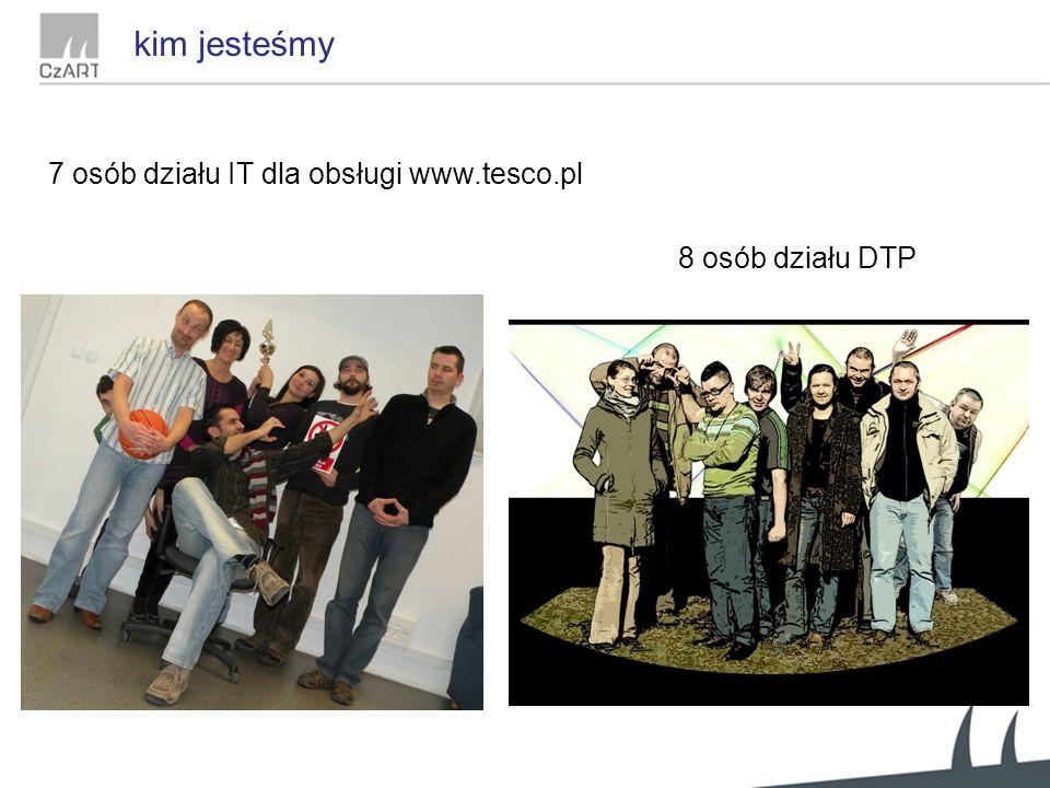 7 osób działu IT dla obsługi www.tesco.pl 8 osób działu DTP