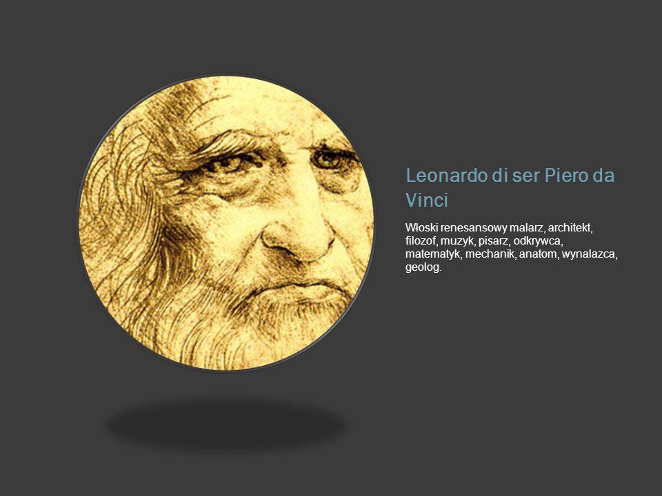 Leonardo di ser Piero da Vinci Włoski renesansowy malarz, architekt, filozof, muzyk, pisarz, odkrywca, matematyk, mechanik, anatom, wynalazca, geolog.
