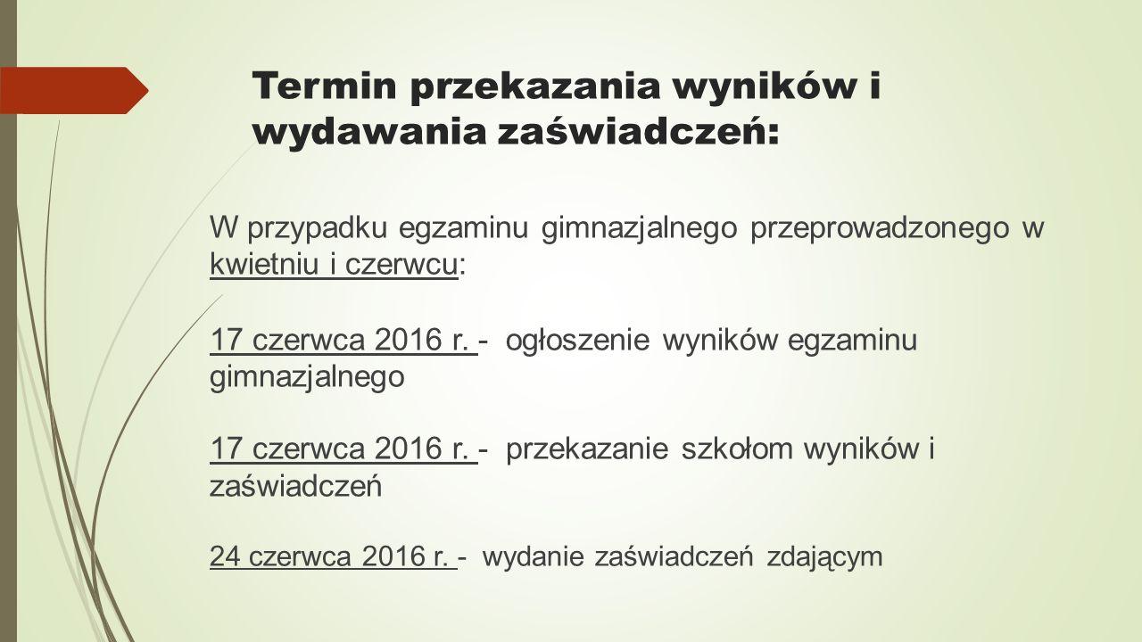 Termin przekazania wyników i wydawania zaświadczeń: W przypadku egzaminu gimnazjalnego przeprowadzonego w kwietniu i czerwcu: 17 czerwca 2016 r.
