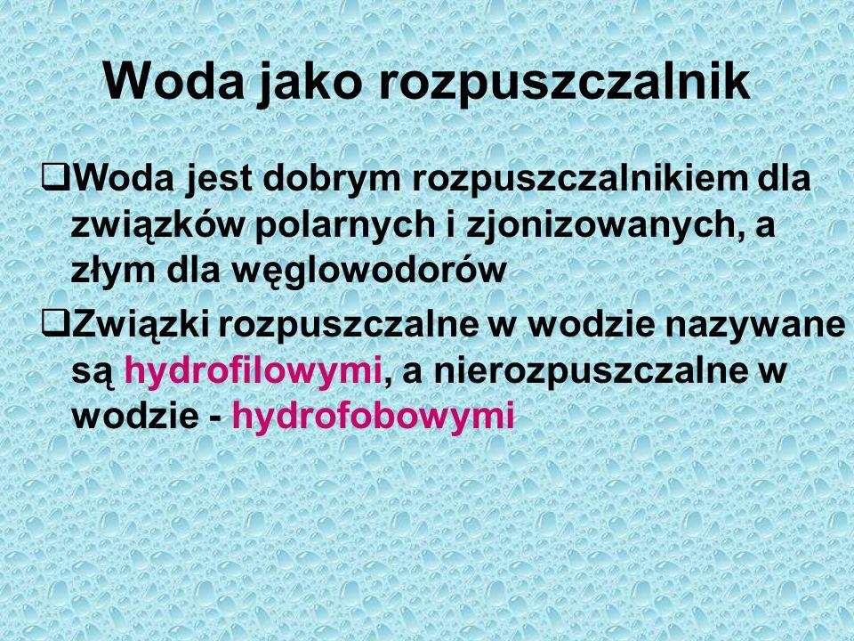 Woda jako rozpuszczalnik  Woda jest dobrym rozpuszczalnikiem dla związków polarnych i zjonizowanych, a złym dla węglowodorów  Związki rozpuszczalne