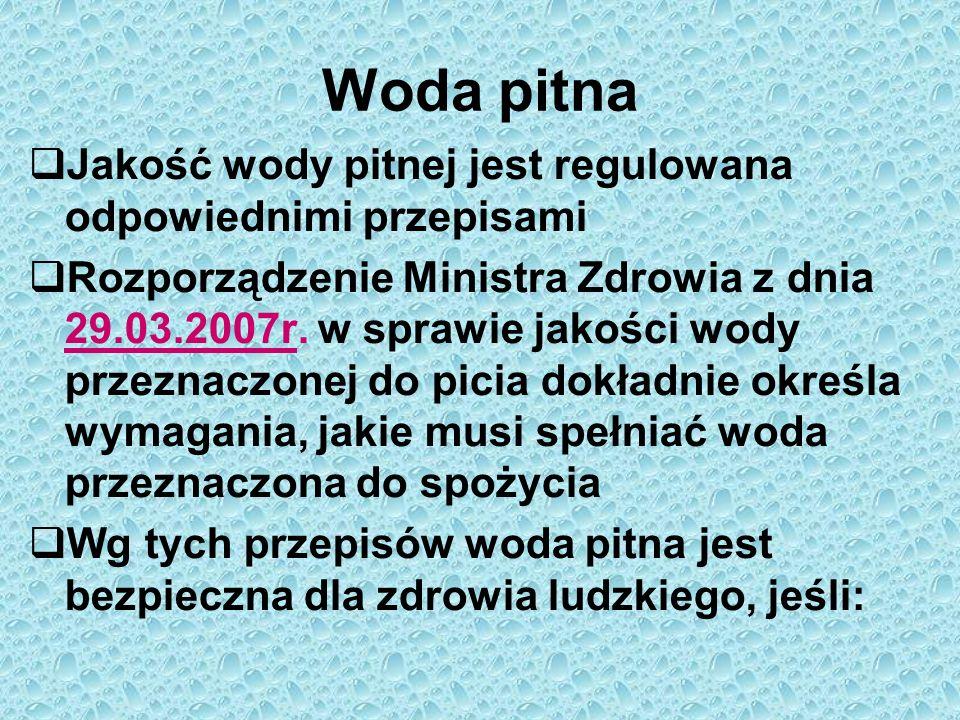 Woda pitna  Jakość wody pitnej jest regulowana odpowiednimi przepisami  Rozporządzenie Ministra Zdrowia z dnia 29.03.2007r. w sprawie jakości wody p