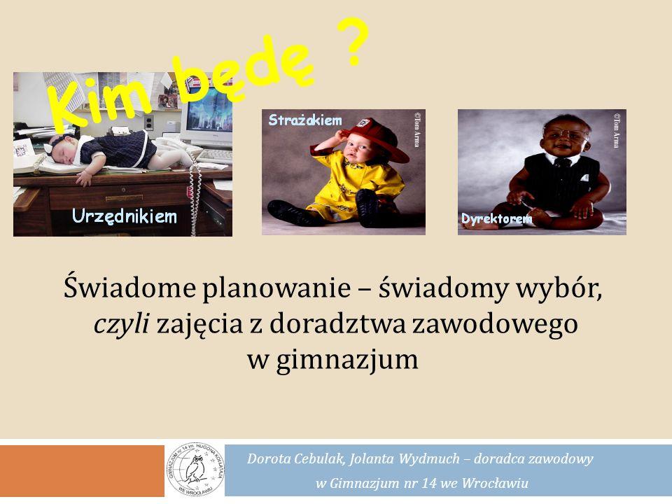 Dorota Cebulak, Jolanta Wydmuch – doradca zawodowy w Gimnazjum nr 14 we Wrocławiu … poznawaniu siebie – swoich mocnych stron i ograniczeń, zasad kreowania własnego wizerunku, Działania doradcy pomagają nam w… …zaplanowaniu dalszej ścieżki edukacyjnej i drogi zawodowej, …przygotowaniu do zaistnienia na rynku pracy, …zdobyciu umiejętności gospodarowania swoimi zasobami, zarządzania czasem,