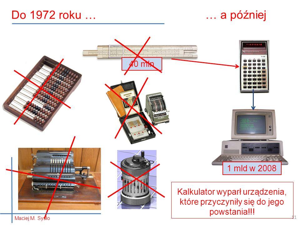 40 mln … a później 11 Kalkulator wyparł urządzenia, które przyczyniły się do jego powstania!!! 1 mld w 2008 Do 1972 roku … Maciej M. Sysło