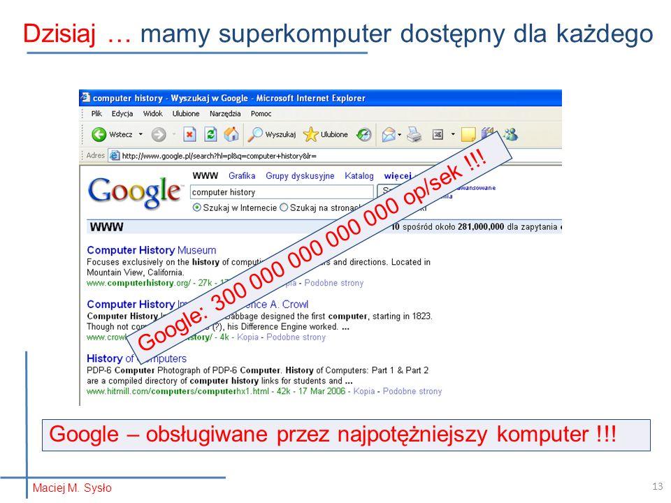 Maciej M. Sysło Dzisiaj …mamy superkomputer dostępny dla każdego Google: 300 000 000 000 000 op/sek !!! Google – obsługiwane przez najpotężniejszy kom