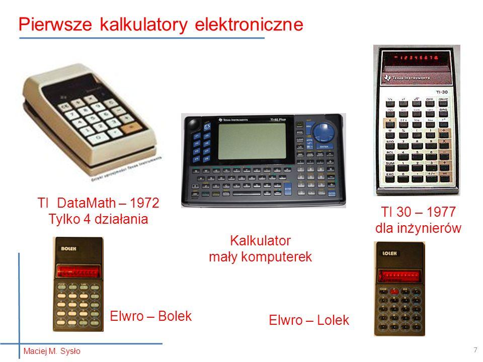Maciej M. Sysło Pierwsze kalkulatory elektroniczne TI DataMath – 1972 Tylko 4 działania TI 30 – 1977 dla inżynierów Elwro – Bolek Elwro – Lolek Kalkul