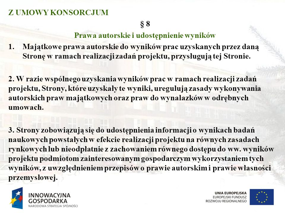 Z UMOWY KONSORCJUM § 8 Prawa autorskie i udostępnienie wyników 1.Majątkowe prawa autorskie do wyników prac uzyskanych przez daną Stronę w ramach reali