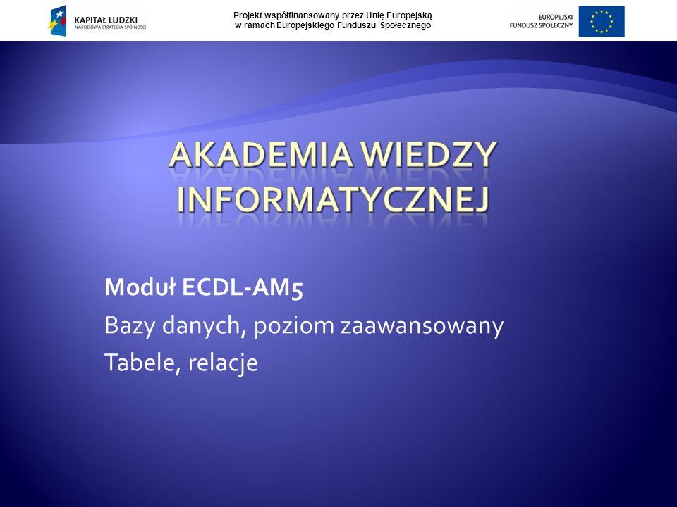 Projekt współfinansowany przez Unię Europejską w ramach Europejskiego Funduszu Społecznego Moduł ECDL-AM5 Bazy danych, poziom zaawansowany Tabele, relacje