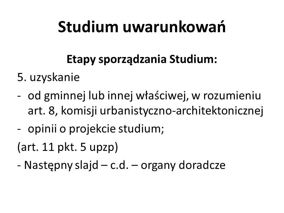 Studium uwarunkowań Etapy sporządzania Studium: 5. uzyskanie -od gminnej lub innej właściwej, w rozumieniu art. 8, komisji urbanistyczno-architektonic