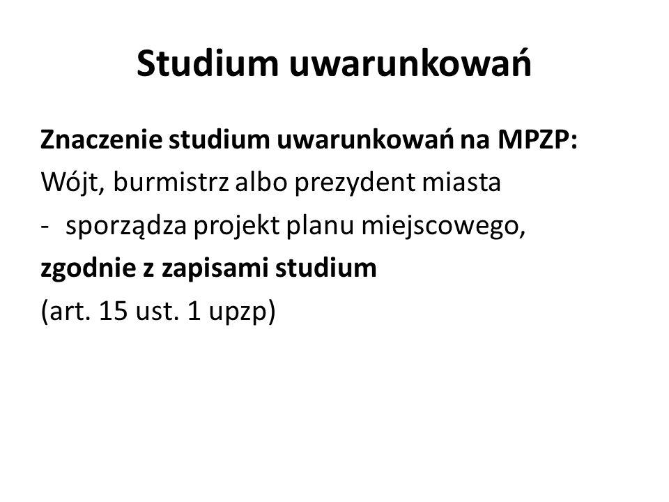 Studium uwarunkowań Znaczenie studium uwarunkowań na MPZP: Wójt, burmistrz albo prezydent miasta -sporządza projekt planu miejscowego, zgodnie z zapis