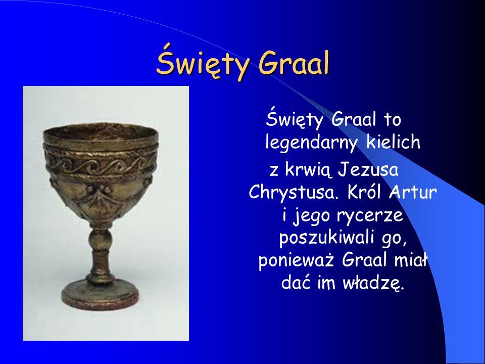 Święty Graal Święty Graal to legendarny kielich z krwią Jezusa Chrystusa. Król Artur i jego rycerze poszukiwali go, ponieważ Graal miał dać im władzę.