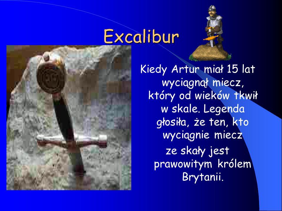 Excalibur Kiedy Artur miał 15 lat wyciągnął miecz, który od wieków tkwił w skale. Legenda głosiła, że ten, kto wyciągnie miecz ze skały jest prawowity
