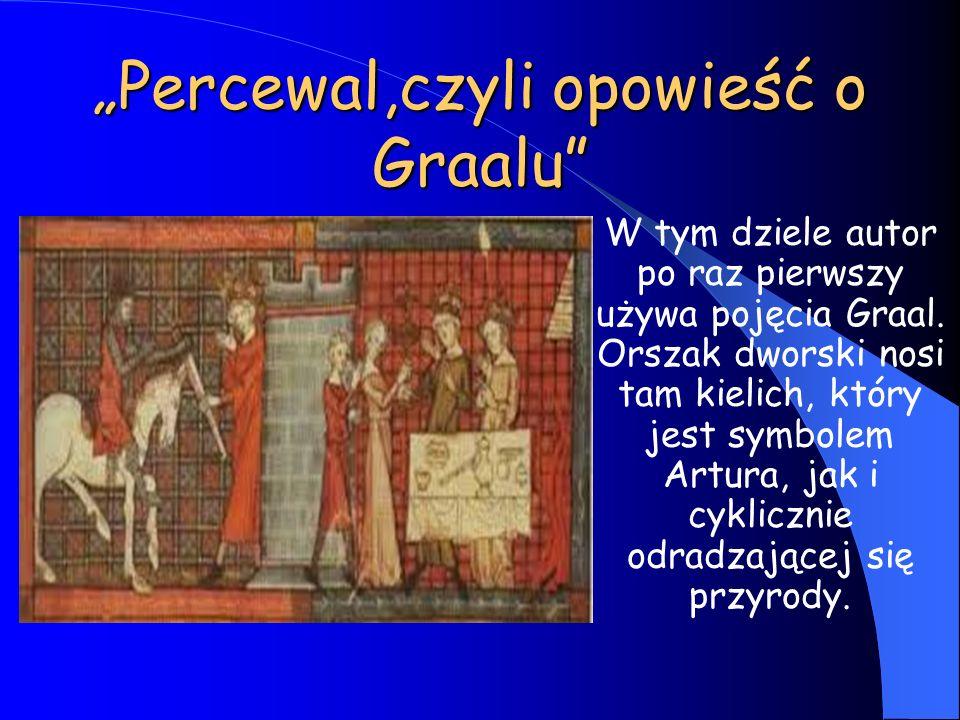 """""""Percewal,czyli opowieść o Graalu"""" W tym dziele autor po raz pierwszy używa pojęcia Graal. Orszak dworski nosi tam kielich, który jest symbolem Artura"""