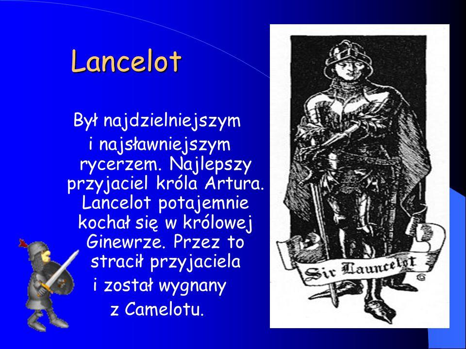 Lancelot Był najdzielniejszym i najsławniejszym rycerzem. Najlepszy przyjaciel króla Artura. Lancelot potajemnie kochał się w królowej Ginewrze. Przez