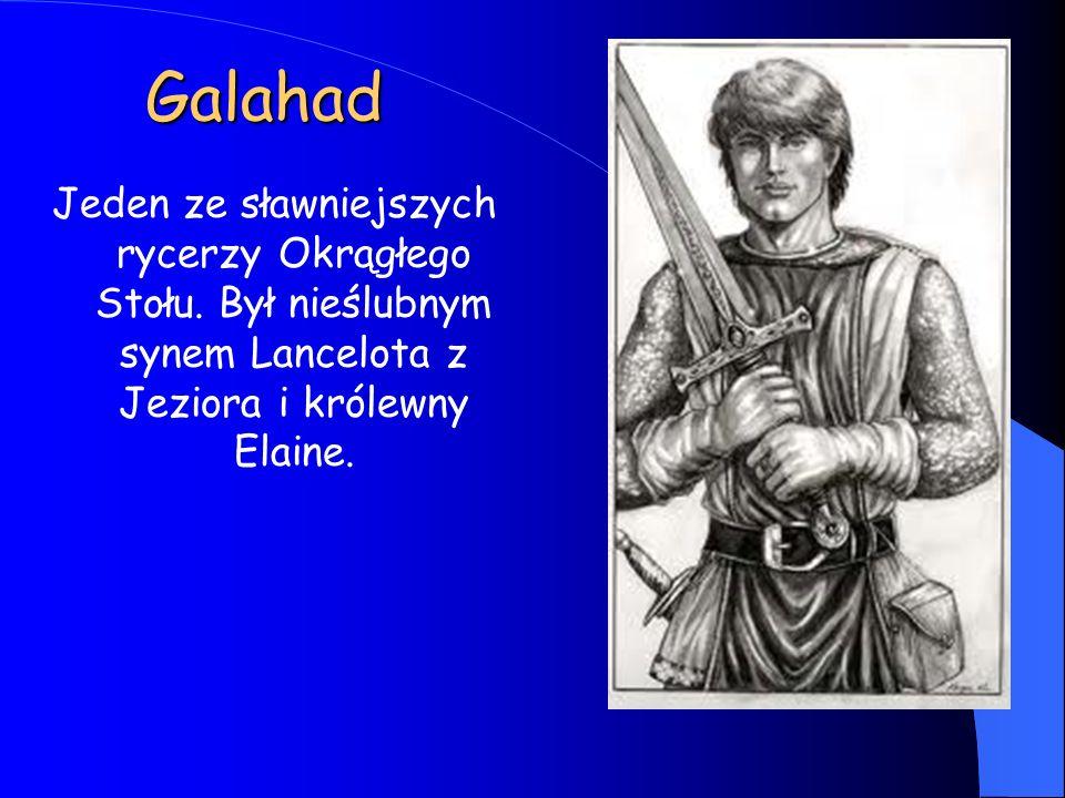 Galahad Jeden ze sławniejszych rycerzy Okrągłego Stołu. Był nieślubnym synem Lancelota z Jeziora i królewny Elaine.
