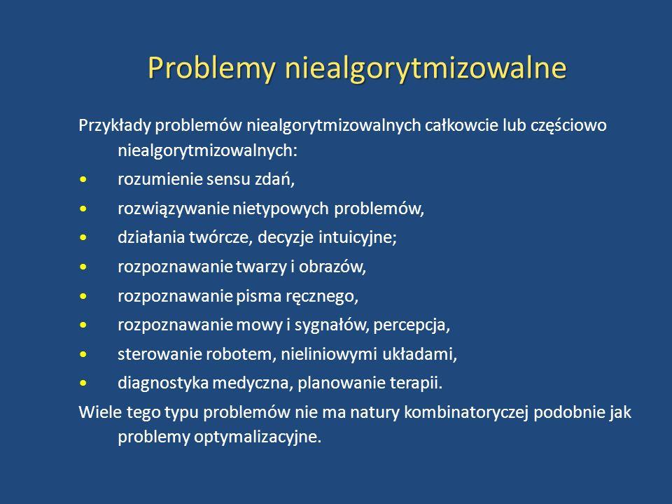 Problemy niealgorytmizowalne Przykłady problemów niealgorytmizowalnych całkowcie lub częściowo niealgorytmizowalnych: rozumienie sensu zdań, rozwiązywanie nietypowych problemów, działania twórcze, decyzje intuicyjne; rozpoznawanie twarzy i obrazów, rozpoznawanie pisma ręcznego, rozpoznawanie mowy i sygnałów, percepcja, sterowanie robotem, nieliniowymi układami, diagnostyka medyczna, planowanie terapii.