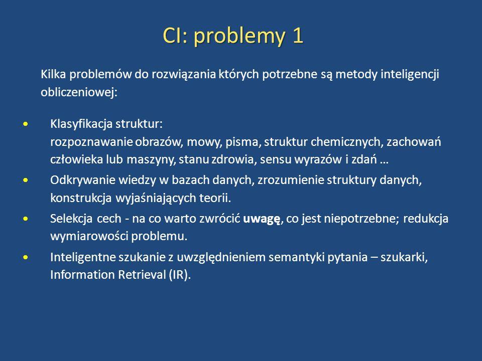 CI: problemy 1 Kilka problemów do rozwiązania których potrzebne są metody inteligencji obliczeniowej: Klasyfikacja struktur: rozpoznawanie obrazów, mowy, pisma, struktur chemicznych, zachowań człowieka lub maszyny, stanu zdrowia, sensu wyrazów i zdań … Odkrywanie wiedzy w bazach danych, zrozumienie struktury danych, konstrukcja wyjaśniających teorii.