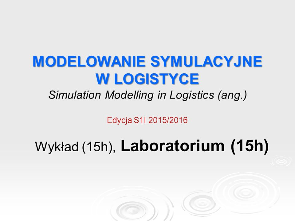 MODELOWANIE SYMULACYJNE W LOGISTYCE Simulation Modelling in Logistics (ang.) Edycja S1I 2015/2016 Wykład (15h), Laboratorium (15h)