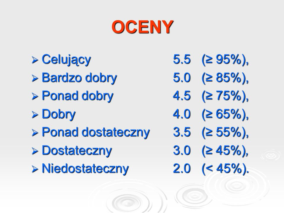 OCENY  Celujący5.5(≥ 95%),  Bardzo dobry5.0(≥ 85%),  Ponad dobry4.5(≥ 75%),  Dobry4.0(≥ 65%),  Ponad dostateczny3.5(≥ 55%),  Dostateczny 3.0(≥ 45%),  Niedostateczny2.0(< 45%).